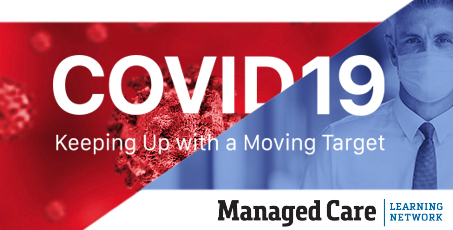COVID-19: Keeping Up with a Moving Target - Managed Care Learning Network Webinars