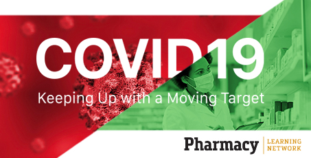 COVID-19: Keeping Up with a Moving Target - Pharmacy Learning Network